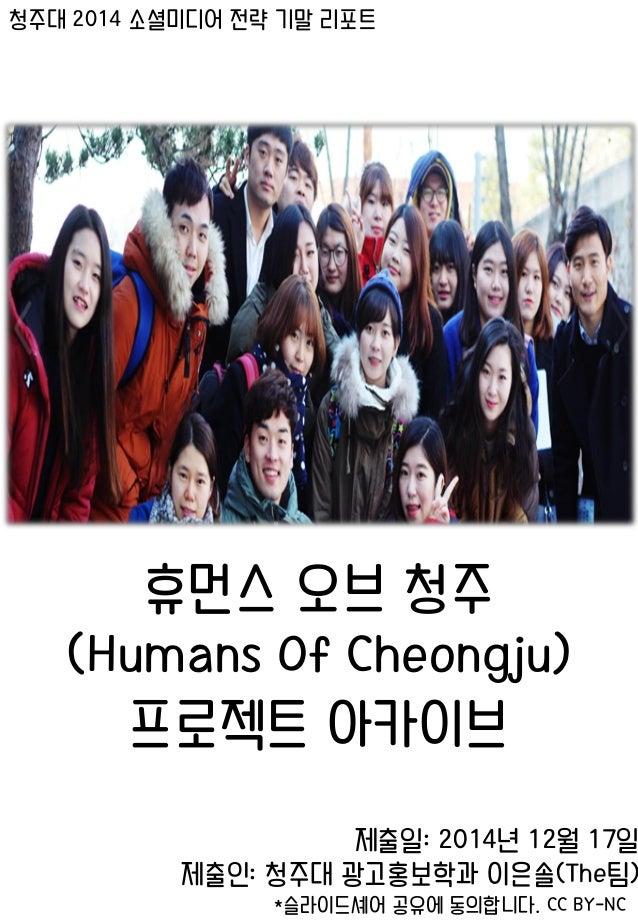 청주대 2014 소셜미디어 전략 기말 리포트 휴먼스 오브 청주 (Humans Of Cheongju) 프로젝트 아카이브 제출일: 2014년 12월 17일 제출인: 청주대 광고홍보학과 이은솔(The팀) *슬라이드셰어 공유에...