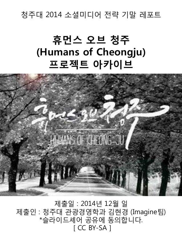 청주대 2014 소셜미디어 전략 기말 레포트 휴먼스 오브 청주 (Humans of Cheongju) 프로젝트 아카이브 제출일 : 2014년 12월 일 제출인 : 청주대 관광경영학과 김현경 (Imagine팀) *슬라이드셰...