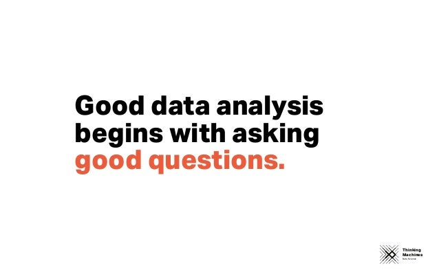 Thinking Machines Data Science Good data analysis begins with asking good questions.