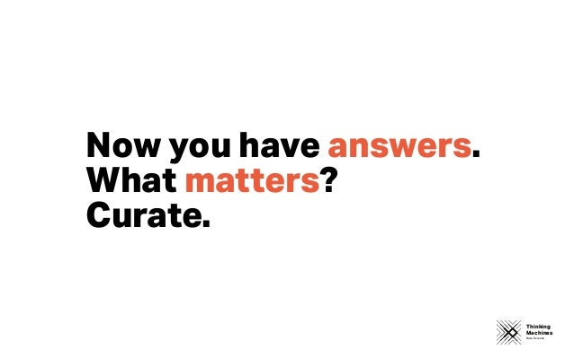 Thinking Machines Data Science Now you have answers. What matters? Curate.