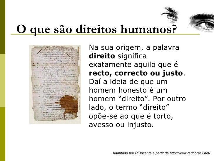 O que são direitos humanos? Na sua origem, a palavra  direito  significa exatamente aquilo que é  recto , correcto ou just...