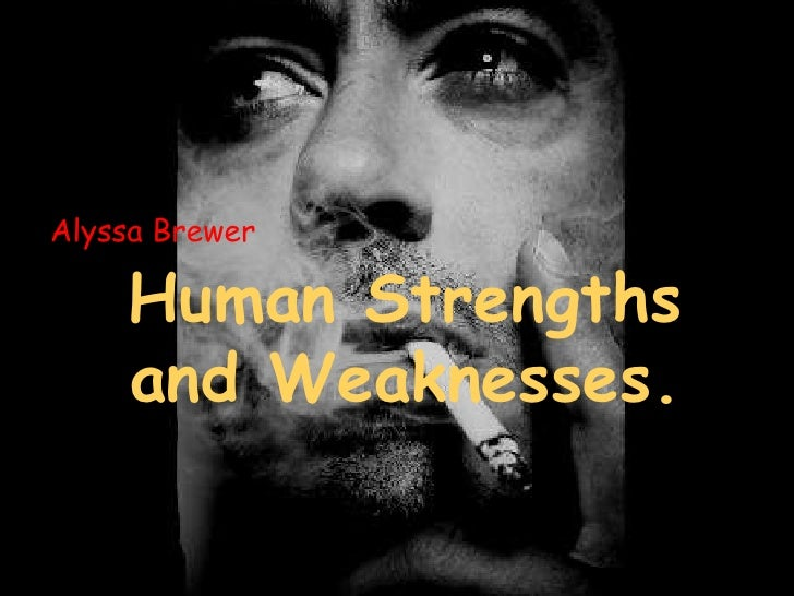 Alyssa Brewer<br />Human Strengths and Weaknesses.<br />