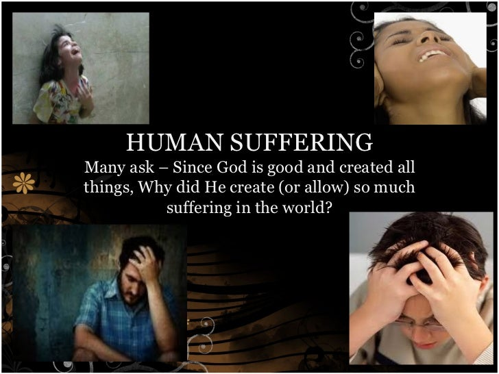 HUMAN SUFFERING Many ask – Since God is good and created all things, Why did He create (or allow) so much suffering in the...