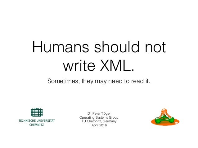 Humans should not write XML. Sometimes, they may need to read it. Dr. Peter Tröger Operating Systems Group TU Chemnitz, Ge...