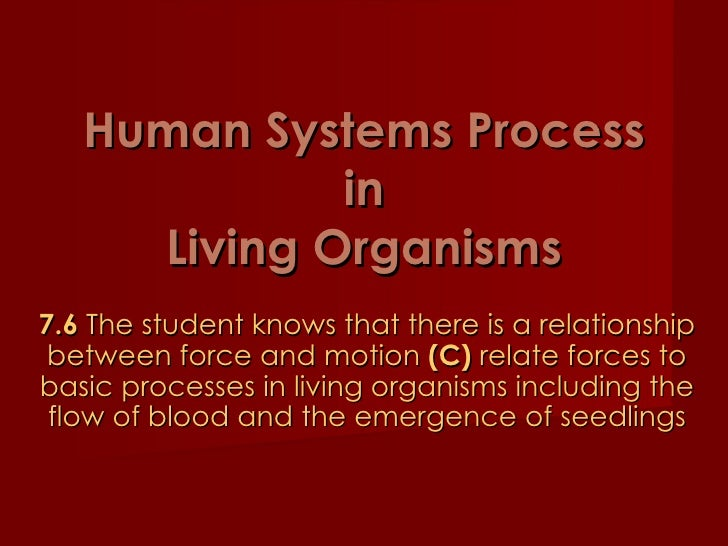 Human Systems Process in Living Organisms 7.6  The student knows that there is a relationship between force and motion  (C...