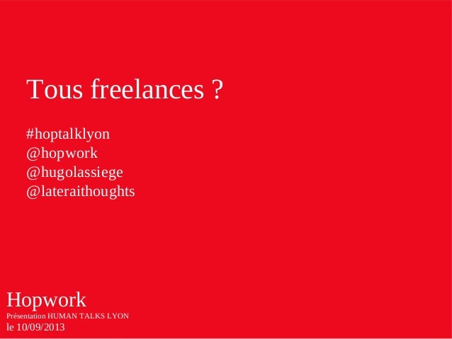 Hopwork Présentation HUMAN TALKS LYON le 10/09/2013 Tous freelances ? #hoptalklyon @hopwork @hugolassiege @lateraithoughts