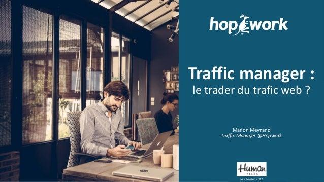 Traffic manager : le trader du trafic web ? Marion Meynand Traffic Manager @Hopwork Le 7 février 2017