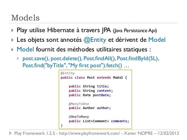 Models    Play utilise Hibernate à travers JPA (Java Persistance Api)    Les objets sont annotés @Entity et dérivent de ...