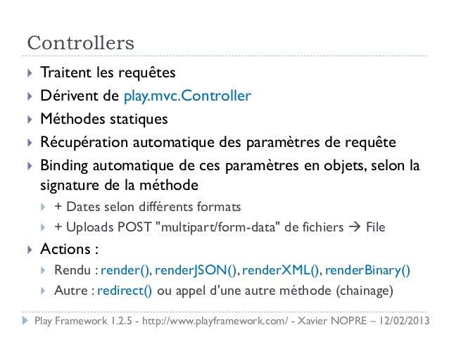 Controllers    Traitent les requêtes    Dérivent de play.mvc.Controller    Méthodes statiques    Récupération automati...