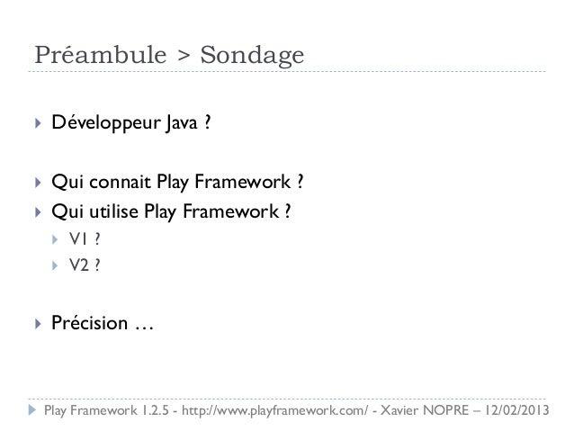 Préambule > Sondage    Développeur Java ?    Qui connait Play Framework ?    Qui utilise Play Framework ?        V1 ? ...