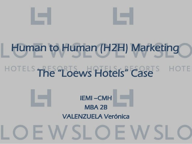 "Human to Human (H2H) Marketing The ""Loews Hotels"" Case IEMI –CMH MBA 2B VALENZUELA Verónica"