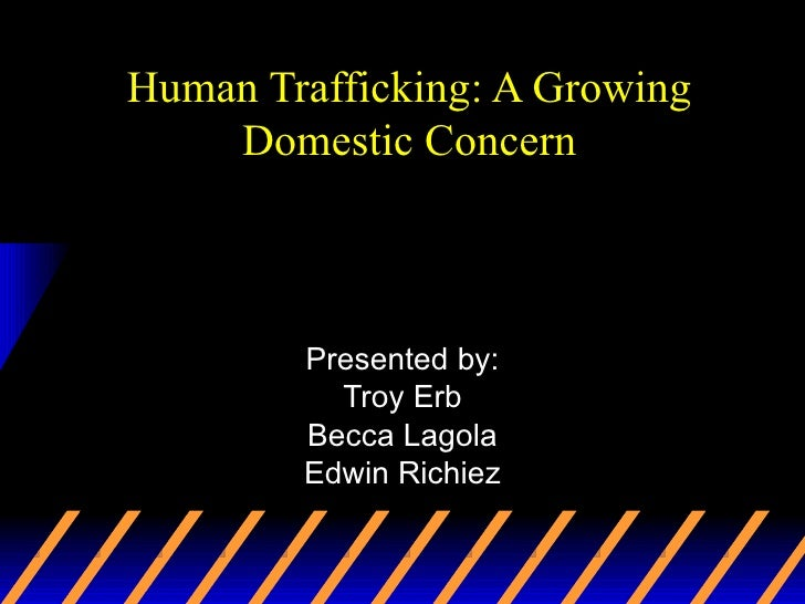 Human Trafficking: A Growing Domestic Concern Presented by: Troy Erb Becca Lagola Edwin Richiez