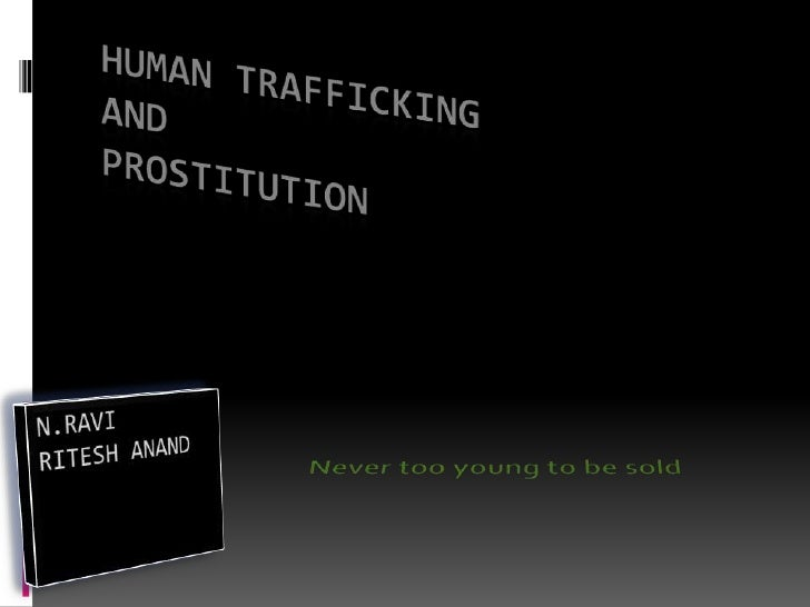 HUMAN TRAFFICKING AND PROSTITUTION<br />Never too young to be sold<br />N.RAVI<br />RITESH ANAND<br />