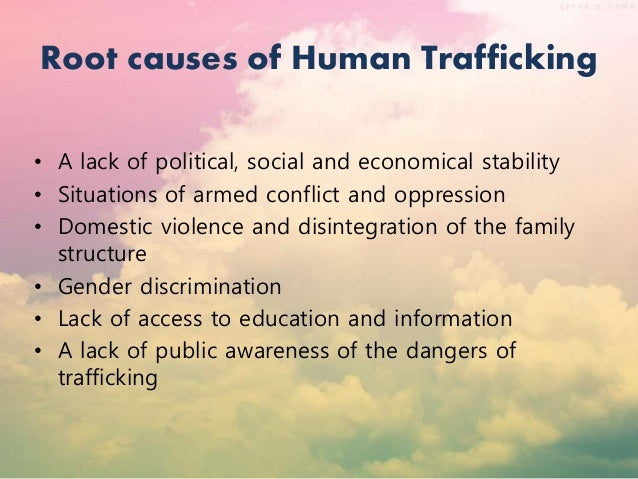 causes of human trafficking This tool discusses the root causes of trafficking in persons and the economic and social policies identified in the osce action plan to combat trafficking in human beings aimed at addressing those root causes.