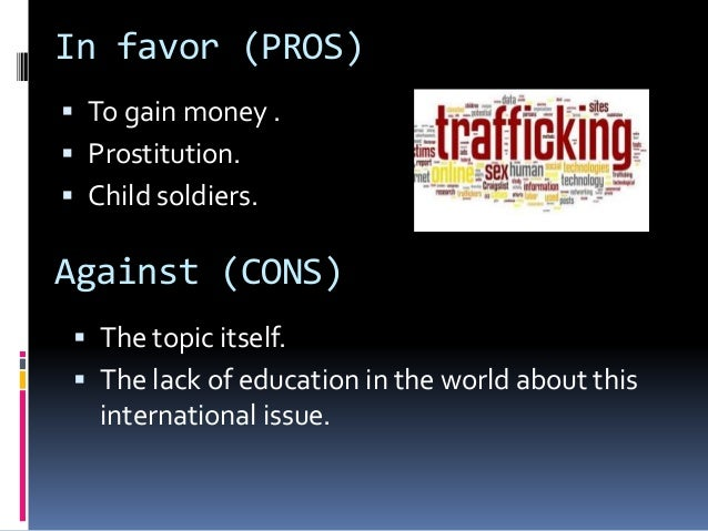 disadvantages of human trafficking 2011/10/23 pros and cons pros people waiting to receive an organ would decrease because the amount of organs available would increase the united states department of health and human services say that in the us alone, 17 people die each day because of.