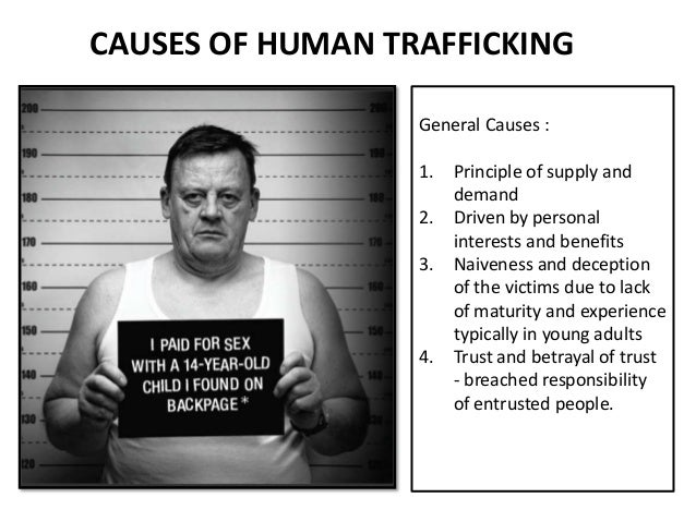 human trafficking and the cause of 4 the causes of human trafficking15 41 economic causes trafficking in human beings is a complex problem rooted in poverty, marginali-sation and ideas about the subordination of women and children as well as in.