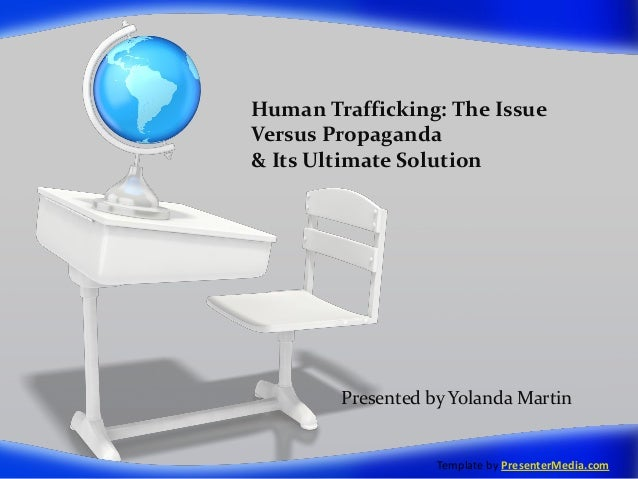 Human Trafficking: The IssueVersus Propaganda& Its Ultimate Solution        Presented by Yolanda Martin                   ...