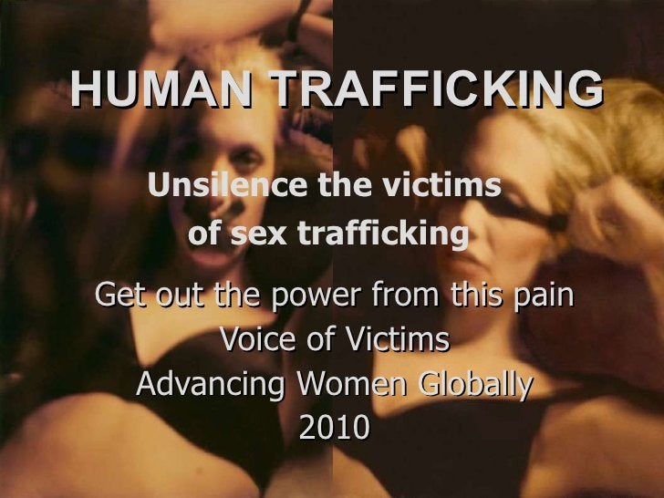 HUMAN TRAFFICKING Get out the power from this pain Voice of Victims Advancing Women Globally 2010 Unsilence the victims  o...