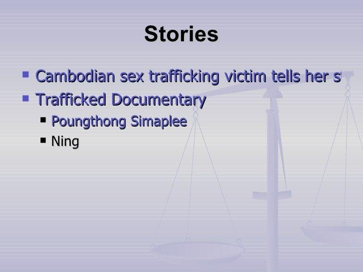 Stories <ul><li>Cambodian sex trafficking victim tells her story </li></ul><ul><li>Trafficked Documentary </li></ul><ul><u...