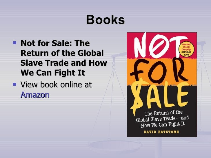 Books <ul><li>Not for Sale: The Return of the Global Slave Trade and How We Can Fight It </li></ul><ul><li>View book onlin...