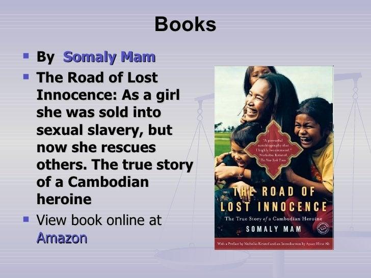 Books <ul><li>By    Somaly   Mam </li></ul><ul><li>The Road of Lost Innocence: As a girl she was sold into sexual slavery,...