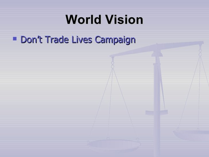 World Vision <ul><li>Don't Trade Lives Campaign </li></ul>