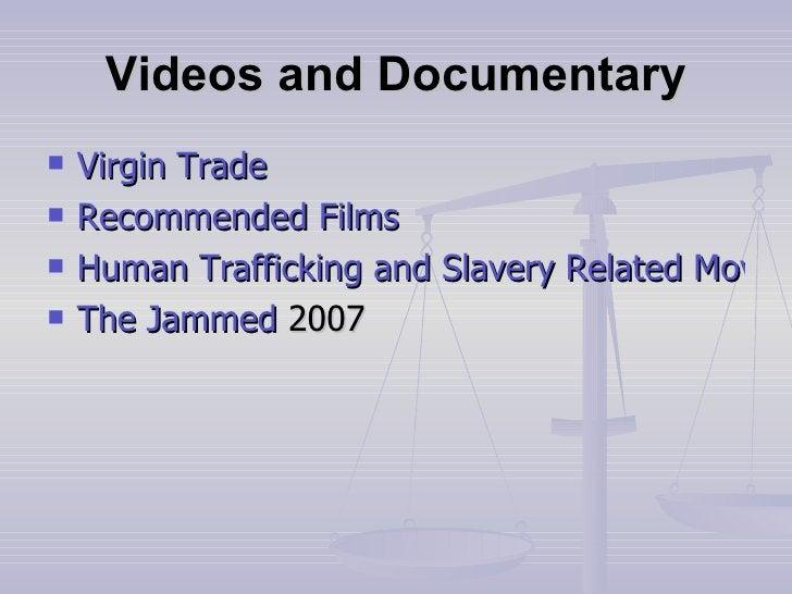 Videos and Documentary <ul><li>Virgin Trade </li></ul><ul><li>Recommended Films </li></ul><ul><li>Human Trafficking and Sl...