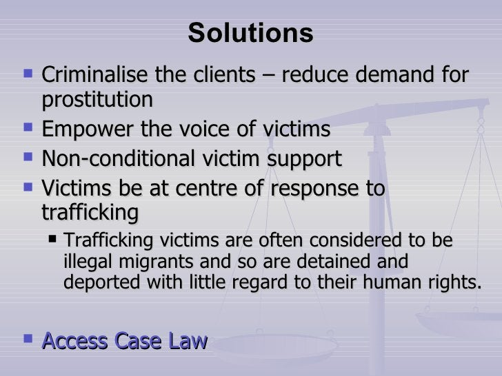 Solutions <ul><li>Criminalise the clients – reduce demand for prostitution </li></ul><ul><li>Empower the voice of victims ...