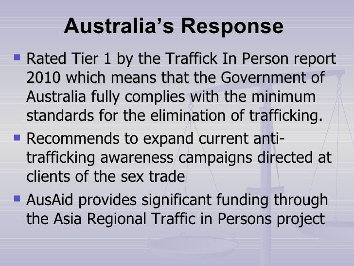 Australia's Response   <ul><li>Rated Tier 1 by the Traffick In Person report 2010 which means that the  Government of Aust...
