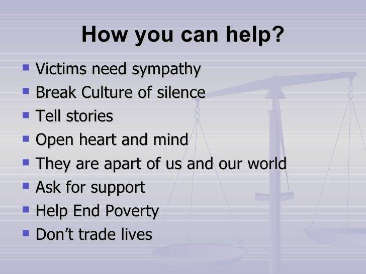 How you can help? <ul><li>Victims need sympathy </li></ul><ul><li>Break Culture of silence </li></ul><ul><li>Tell stories ...