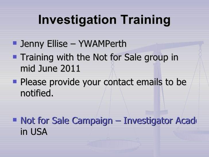 Investigation Training <ul><li>Jenny Ellise – YWAMPerth </li></ul><ul><li>Training with the Not for Sale group in mid June...