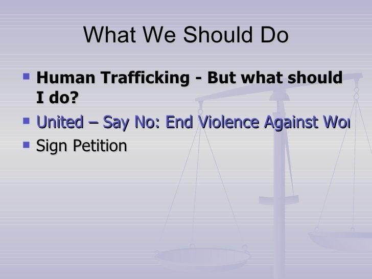 What We Should Do <ul><li>Human Trafficking - But what should I do? </li></ul><ul><li>United – Say No: End Violence Agains...