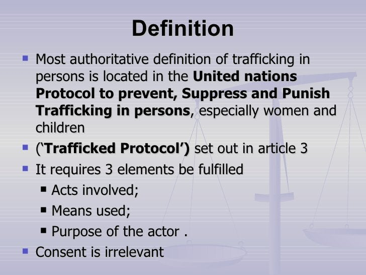 Definition <ul><li>Most authoritative definition of trafficking in persons is located in the  United nations Protocol to p...