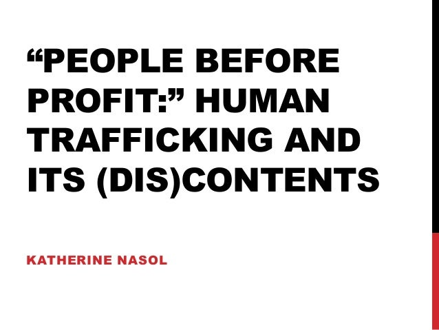 """""""PEOPLE BEFORE PROFIT:"""" HUMAN TRAFFICKING AND ITS (DIS)CONTENTS KATHERINE NASOL"""