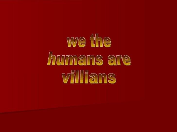 we the  humans are villians