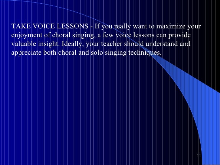 TAKE VOICE LESSONS - If you really want to maximize your enjoyment of choral singing, a few voice lessons can provide valu...