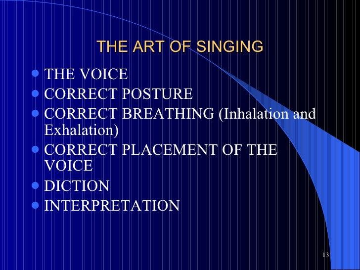 THE ART OF SINGING <ul><li>THE VOICE </li></ul><ul><li>CORRECT POSTURE </li></ul><ul><li>CORRECT BREATHING (Inhalation and...