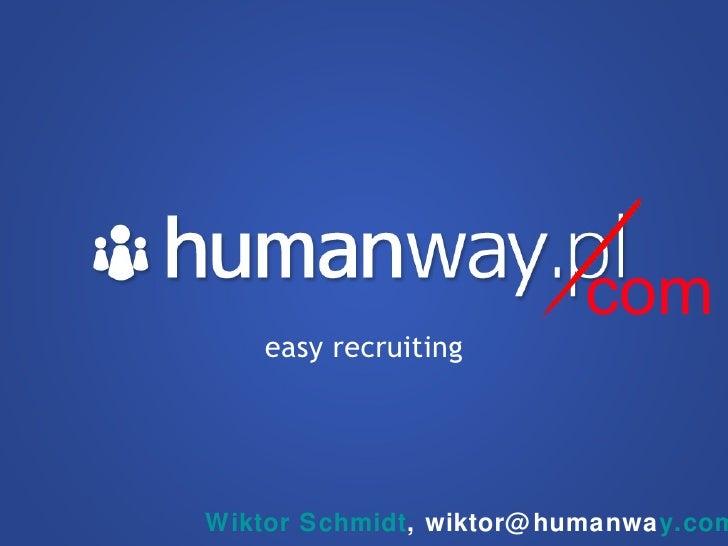 easy recruiting com Wiktor Schmidt , wiktor@humanwa y.com