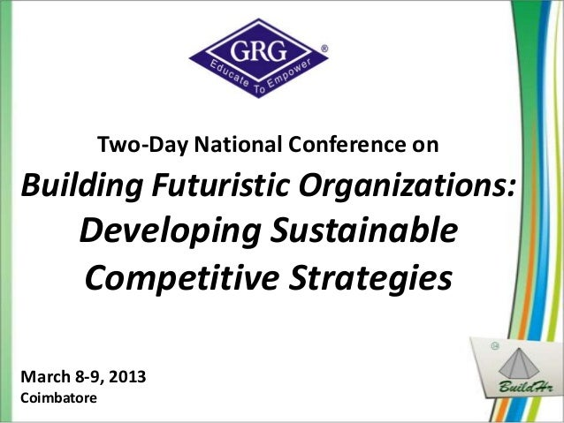 Two-Day National Conference onBuilding Futuristic Organizations:       Developing Sustainable       Competitive Strategies...