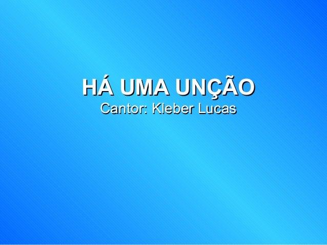 HÁ UMA UNÇÃOHÁ UMA UNÇÃO Cantor: Kleber LucasCantor: Kleber Lucas