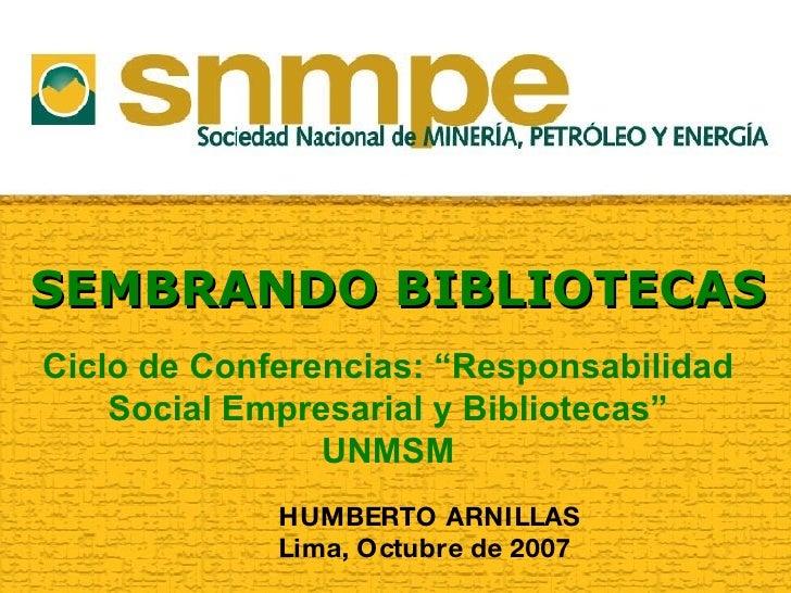 """SEMBRANDO BIBLIOTECAS HUMBERTO ARNILLAS Lima, Octubre de 2007 Ciclo de Conferencias: """"Responsabilidad Social Empresarial y..."""