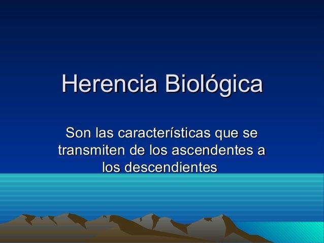 Herencia Biológica  Son las características que setransmiten de los ascendentes a       los descendientes