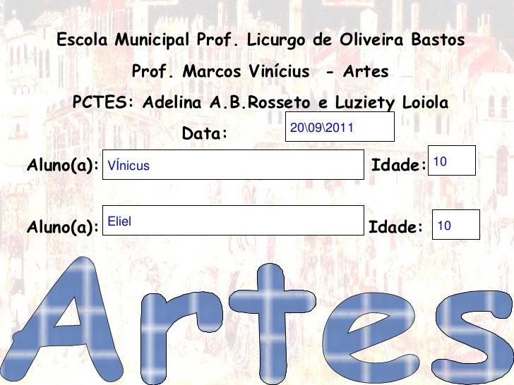 Escola Municipal Prof. Licurgo de Oliveira Bastos Prof. Marcos Vinícius  - Artes PCTES: Adelina A.B.Rosseto e Luziety Loio...
