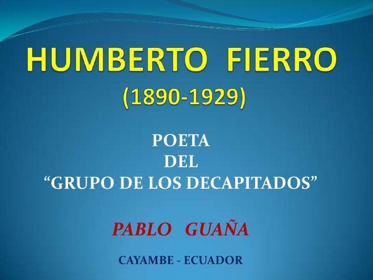 """HUMBERTO  FIERRO  (1890-1929)<br />POETA <br />DEL <br />""""GRUPO DE LOS DECAPITADOS""""<br />PABLO   GUAÑA<br />CAYAMBE - ECUA..."""
