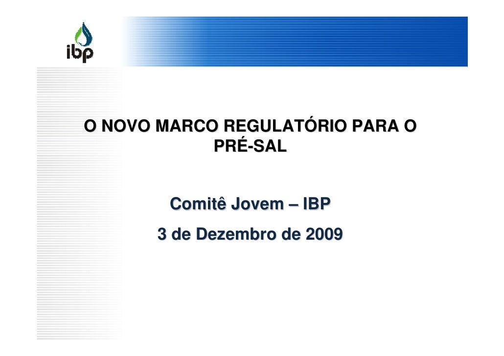 O NOVO MARCO REGULATÓRIO PARA O             PRÉ-SAL          Comitê Jovem – IBP       3 de Dezembro de 2009