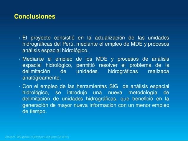 Conclusiones  •  El proyecto consistió en la actualización de las unidades hidrográficas del Perú, mediante el empleo de M...