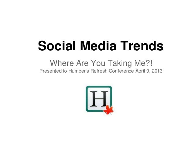 Social Media Trends    Where Are You Taking Me?!Presented to Humbers Refresh Conference April 9, 2013