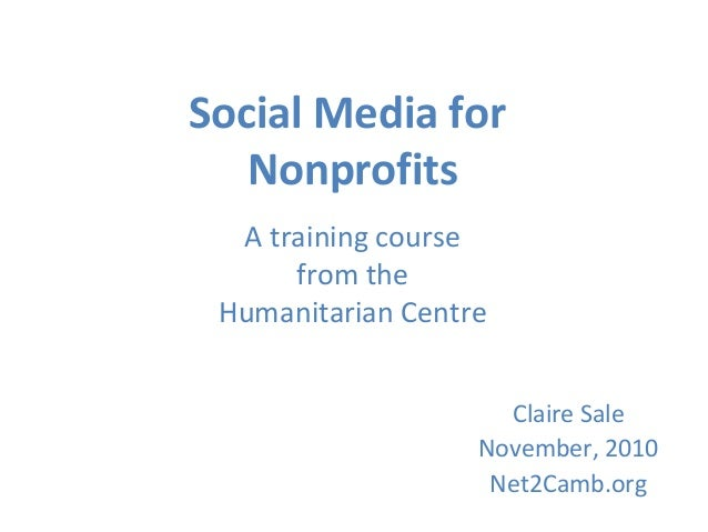 Social Media for Nonprofits A training course from the Humanitarian Centre Claire Sale November, 2010 Net2Camb.org