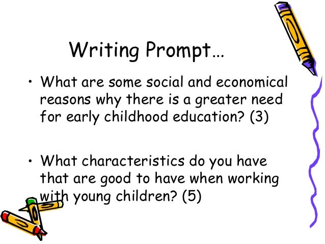 Writing Prompt… • What are some social and economical reasons why there is a greater need for early childhood education? (...