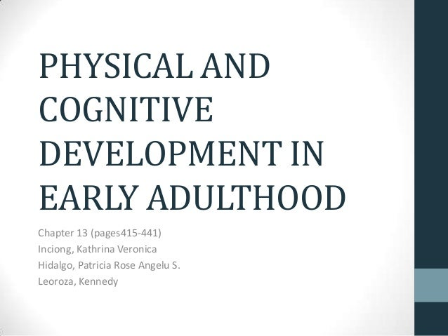 PHYSICAL AND COGNITIVE DEVELOPMENT IN EARLY ADULTHOOD Chapter 13 (pages415-441) Inciong, Kathrina Veronica Hidalgo, Patric...